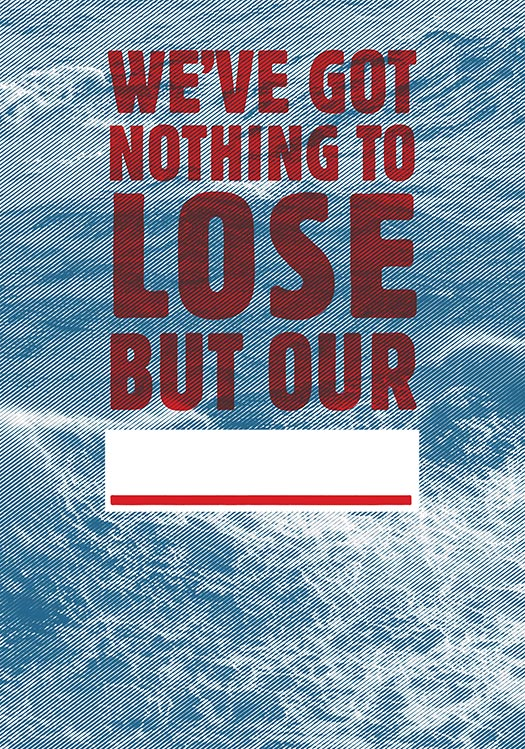 We've Got Nothing to Lose But Our _____