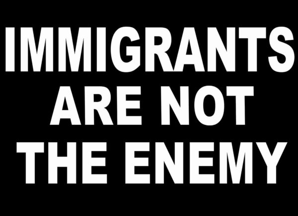 Immigrants Are Not The Enemy